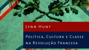 O olhar de Lynn Hunt sobre a Revolução Francesa e sobre como ela se faz presente nos nossos dias